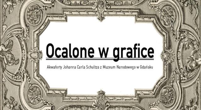 Ocalone w grafice. Akwaforty Johanna Carla Schultza z Muzeum Narodowego w Gdańsku